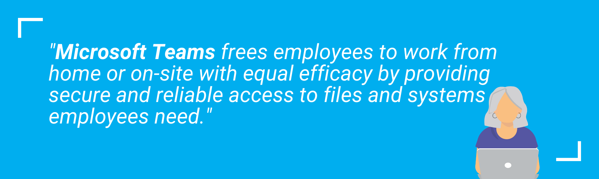 A quote stating Microsoft teams frees employees to work form home or on-site with equal efficacy