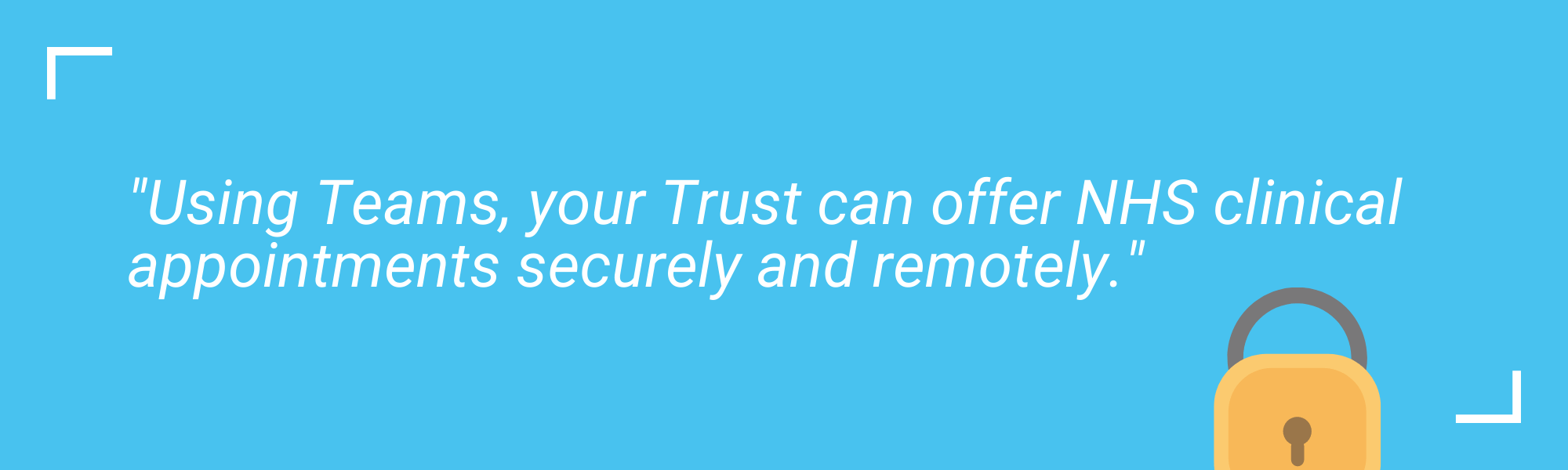 A quote saying your NHS needs Teams and can offer NHS clinical appointments securely and remotely